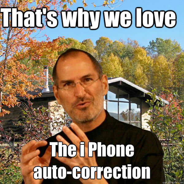 That's why we love The i Phone  auto-correction