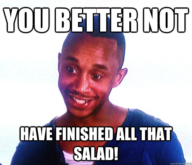 you better not HAVE finished all that salad!  the anorexic boyfriend