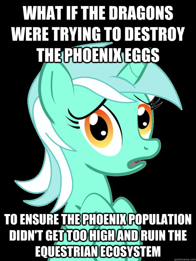 What if the dragons were trying to destroy the phoenix eggs   To ensure the phoenix population didn't get too high and ruin the Equestrian Ecosystem  conspiracy lyra