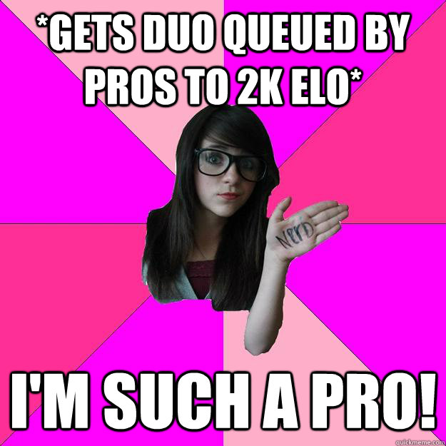 *Gets Duo Queued by pros to 2k Elo* I'm such a pro! - *Gets Duo Queued by pros to 2k Elo* I'm such a pro!  Idiot Nerd Girl