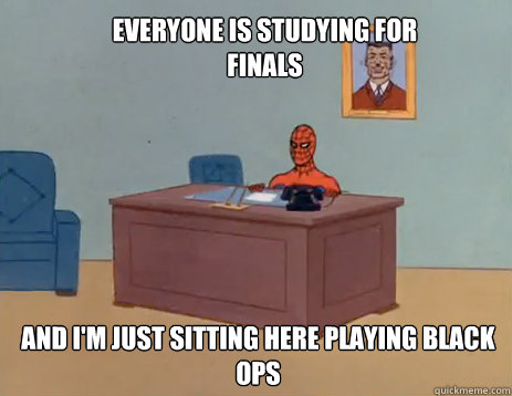 Everyone is studying for finals And i'm just sitting here playing black ops - Everyone is studying for finals And i'm just sitting here playing black ops  masturbating spiderman