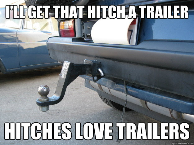 I'll get that hitch a trailer hitches love trailers - I'll get that hitch a trailer hitches love trailers  Misc