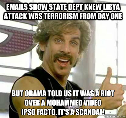 emails show state dept knew libya attack was terrorism from day one but obama told us it was a riot over a mohammed video ipso facto, it's a scandal! - emails show state dept knew libya attack was terrorism from day one but obama told us it was a riot over a mohammed video ipso facto, it's a scandal!  White Goodman