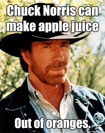 Chuck Norris can make apple juice Out of oranges.