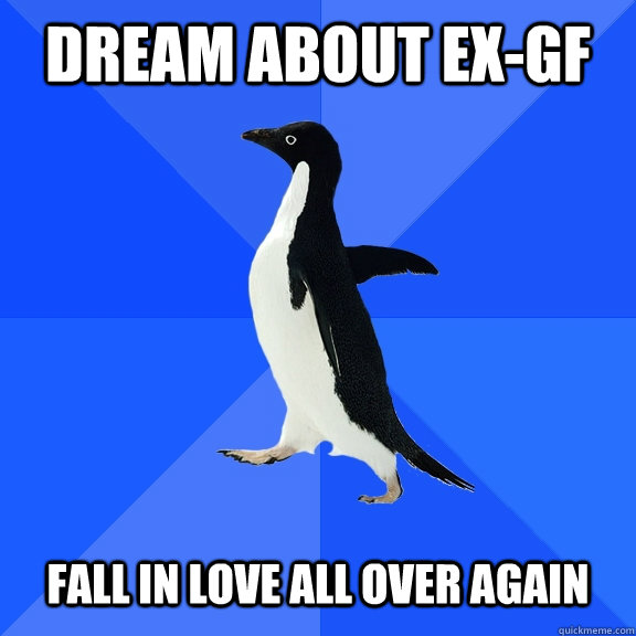 Dream about ex-gf   Fall in love all over again - Dream about ex-gf   Fall in love all over again  Socially Awkward Penguin
