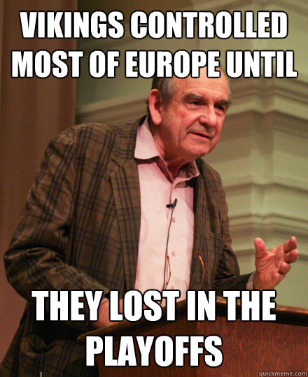 vikings controlled most of europe until they lost in the playoffs - vikings controlled most of europe until they lost in the playoffs  Senile History Teacher