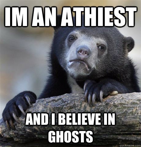 Im an Athiest and i believe in ghosts - Im an Athiest and i believe in ghosts  Confession Bear