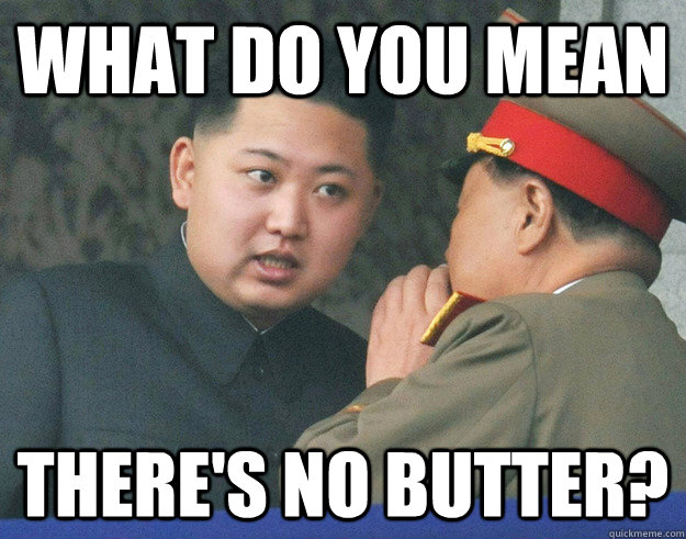 What do you mean There's no butter? - What do you mean There's no butter?  Hungry Kim Jong Un
