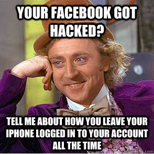 Your facebook got hacked? tell me about how you leave your iphone logged in to your account all the time - Your facebook got hacked? tell me about how you leave your iphone logged in to your account all the time  Condescending Wonka