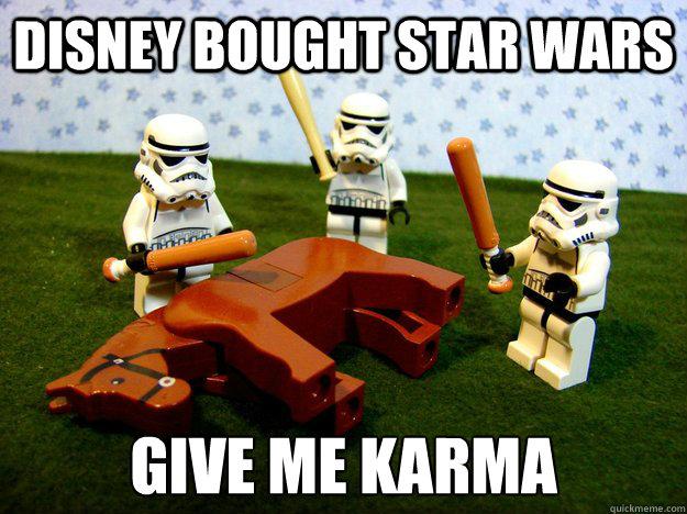 Disney bought Star Wars Give me karma - Disney bought Star Wars Give me karma  We get it.