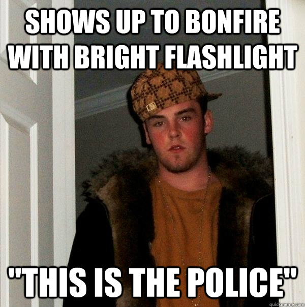 shows up to bonfire with bright flashlight