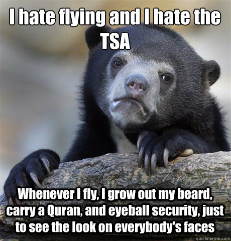 I hate flying and I hate the TSA Whenever I fly, I grow out my beard, carry a Quran, and eyeball security, just to see the look on everybody's faces - I hate flying and I hate the TSA Whenever I fly, I grow out my beard, carry a Quran, and eyeball security, just to see the look on everybody's faces  Confession Bear