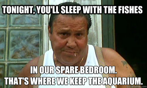 Tonight, you'll sleep with the fishes in our spare bedroom.  that's where we keep the aquarium.