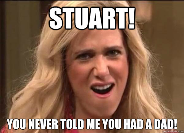 Stuart!  You never told me you had a dad!  Californians