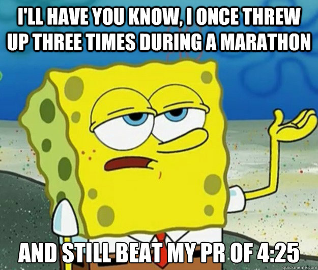 I'll have you know, I once threw up three times during a marathon And still beat my PR of 4:25 - I'll have you know, I once threw up three times during a marathon And still beat my PR of 4:25  Tough Spongebob