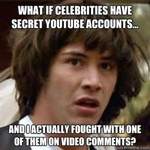 What if celebrities have secret Youtube accounts... And I actually fought with one of them on video comments?