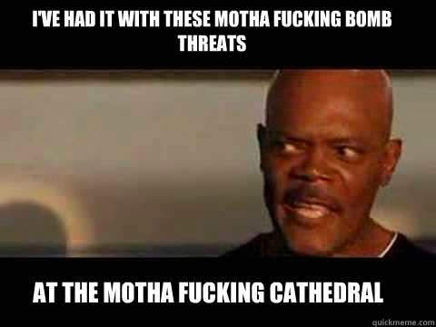 at the motha fucking cathedral I've had it with these motha fucking Bomb threats