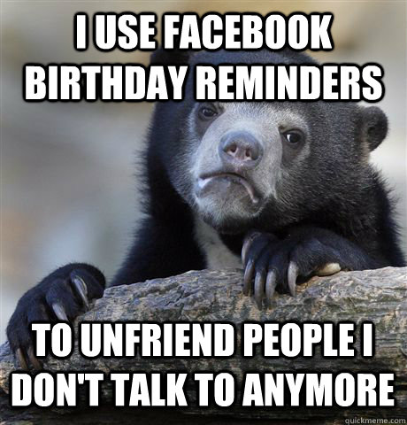 I USE FACEBOOK BIRTHDAY REMINDERS TO UNFRIEND PEOPLE I DON'T TALK TO ANYMORE - I USE FACEBOOK BIRTHDAY REMINDERS TO UNFRIEND PEOPLE I DON'T TALK TO ANYMORE  Confession Bear