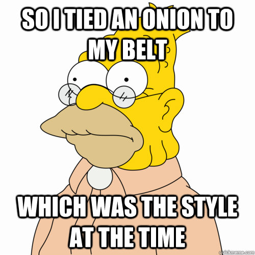 So I tied an onion to my belt which was the style at the time - So I tied an onion to my belt which was the style at the time  Abe Simpson