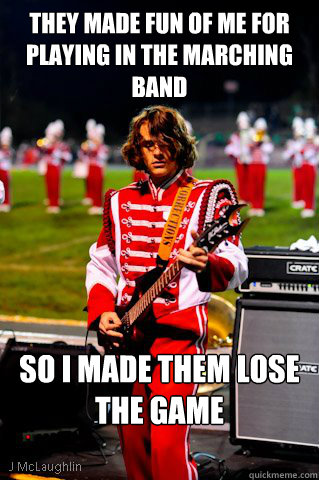 they Made fun of me for playing in the marching band So I made them lose the game