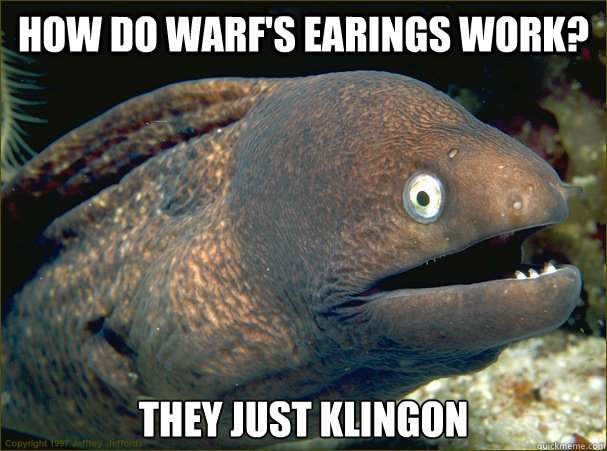 How do Warf's earings work? They just klingon  - How do Warf's earings work? They just klingon   Bad Joke Eel