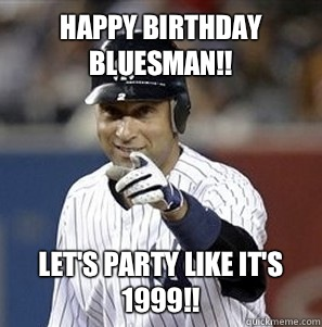 Happy Birthday Bluesman!! Let's party like it's 1999!!