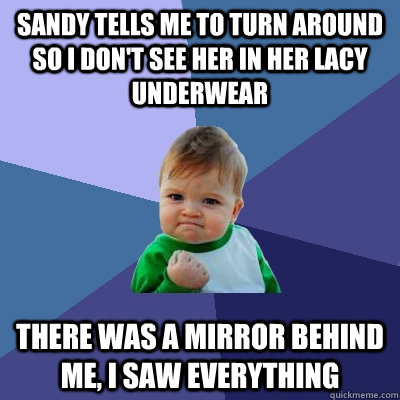 Sandy tells me to turn around so I don't see her in her lacy underwear There was a mirror behind me, I saw everything  Success Kid