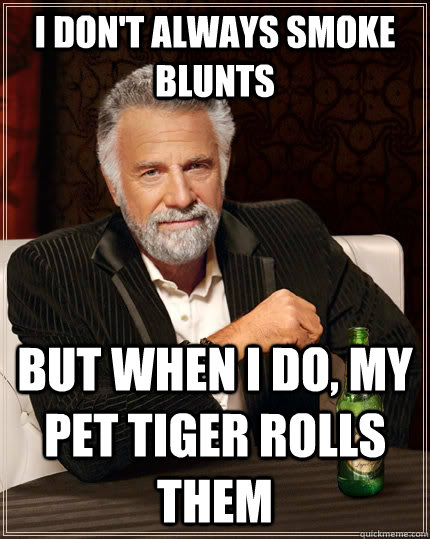 I don't always smoke blunts but when I do, my pet tiger rolls them - I don't always smoke blunts but when I do, my pet tiger rolls them  The Most Interesting Man In The World