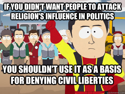 If you didn't want people to attack religion's influence in politics you shouldn't use it as a basis for denying civil liberties - If you didn't want people to attack religion's influence in politics you shouldn't use it as a basis for denying civil liberties  Captain Hindsight