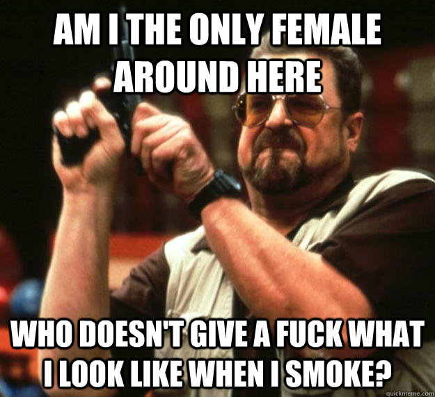 am I the only female around here Who doesn't give a fuck what i look like when i smoke? - am I the only female around here Who doesn't give a fuck what i look like when i smoke?  Angry Walter