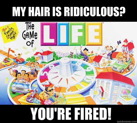 My hair is ridiculous? You're fired!