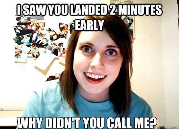i saw you landed 2 minutes early why didn't you call me? - i saw you landed 2 minutes early why didn't you call me?  Overly Attached Girlfriend
