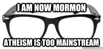 I am now Mormon Atheism is too mainstream   Instant Hipster