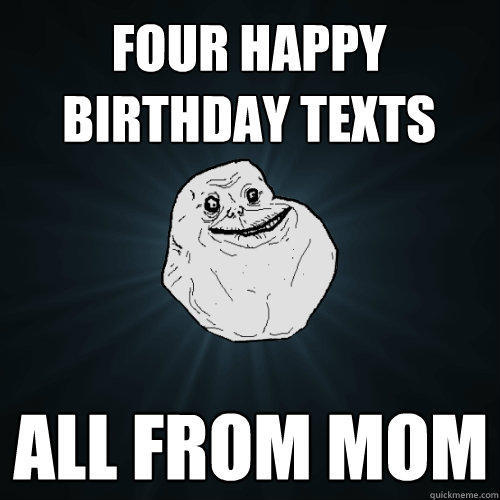 Four Happy birthday texts all from mom - Four Happy birthday texts all from mom  Forever Alone