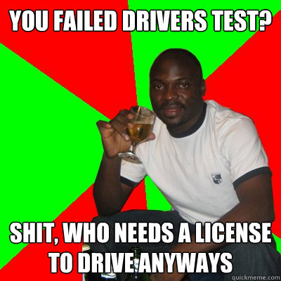 you failed drivers test? shit, who needs a license to drive anyways - you failed drivers test? shit, who needs a license to drive anyways  Low Expectations Black Father