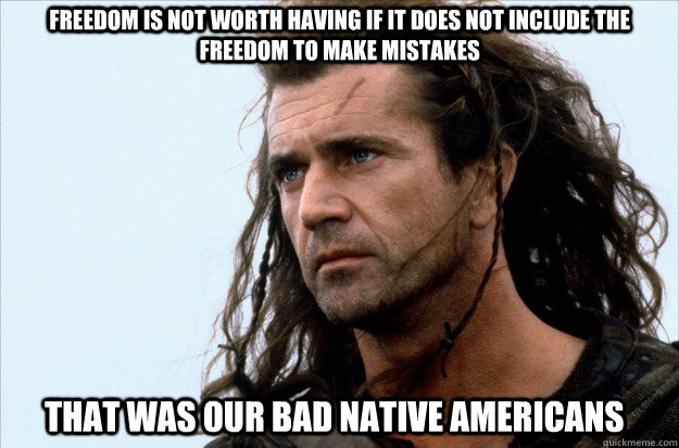 Freedom is not worth having if it does not include the freedom to make mistakes That was our bad Native Americans  Merica
