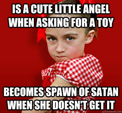 Is a cute little angel when asking for a toy Becomes spawn of satan when she doesn't get it   Spoiled Little Sister