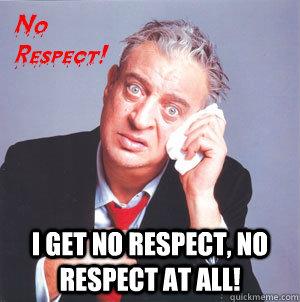 24b64fd9f4474073651c7375b8b3058542f2f0b428778920d89288a709d825a8 i get no respect, no respect at all! rodney dangerfield quickmeme