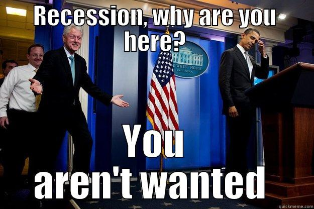 RECESSION, WHY ARE YOU HERE? YOU AREN'T WANTED  Inappropriate Timing Bill Clinton