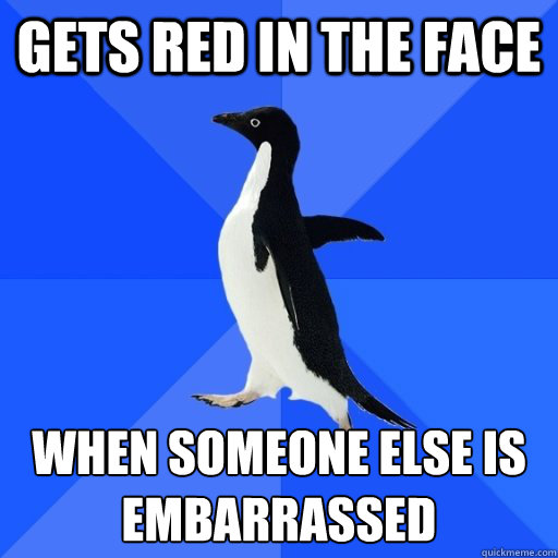 gets red in the face  when someone else is embarrassed