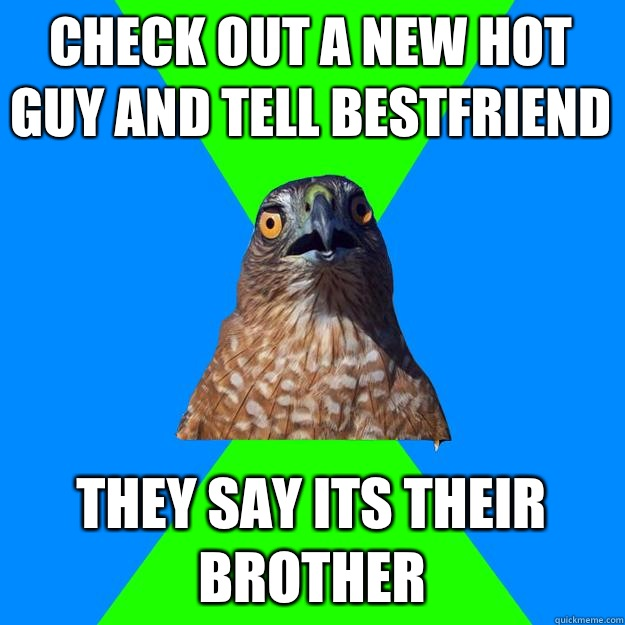 Check out a new hot guy and tell bestfriend They say its their brother - Check out a new hot guy and tell bestfriend They say its their brother  Hawkward