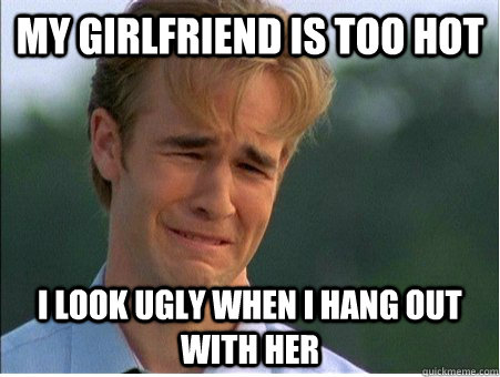 My girlfriend is too hot I look ugly when I hang out with her - My girlfriend is too hot I look ugly when I hang out with her  1990s Problems