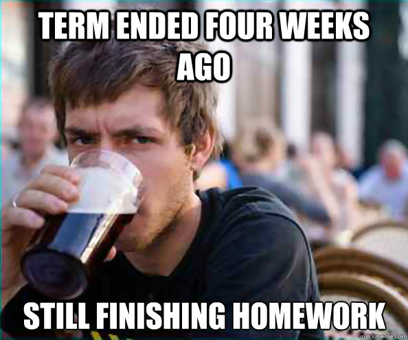 term ended four weeks ago still finishing homework - term ended four weeks ago still finishing homework  Lazy College Senior