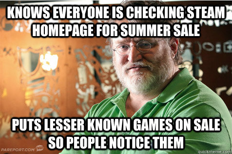 Knows everyone is checking Steam homepage for summer sale puts lesser known games on sale so people notice them  Good Guy Gabe
