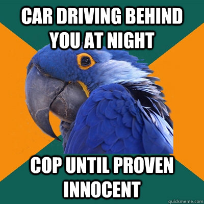 Car driving behind you at night cop until proven innocent - Car driving behind you at night cop until proven innocent  Paranoid Parrot