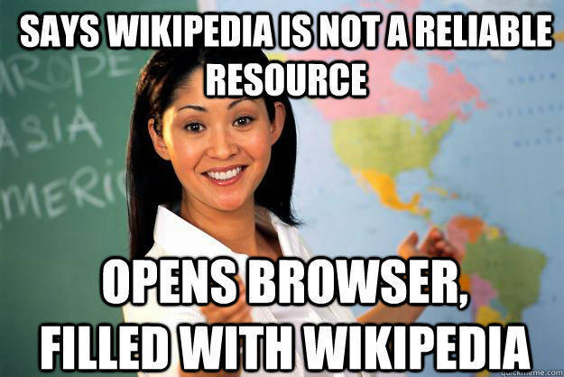 Says wikipedia is not a reliable resource Opens browser, filled with wikipedia  - Says wikipedia is not a reliable resource Opens browser, filled with wikipedia   Unhelpful High School Teacher