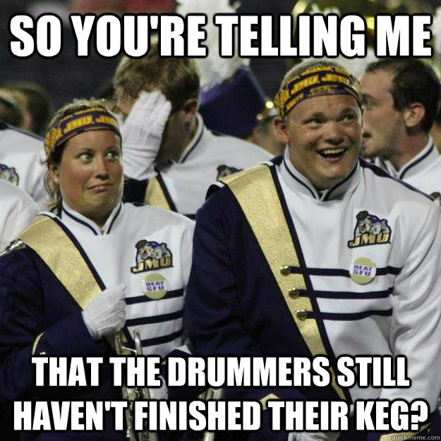 So you're telling me that the drummers still haven't finished their keg?