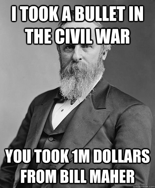 I took a bullet in the civil war  you took 1M dollars from Bill Maher - I took a bullet in the civil war  you took 1M dollars from Bill Maher  hip rutherford b hayes