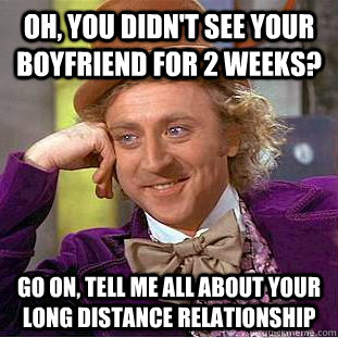 Oh, you didn't see your boyfriend for 2 weeks? go on, tell me all about your long distance relationship - Oh, you didn't see your boyfriend for 2 weeks? go on, tell me all about your long distance relationship  Condescending Wonka