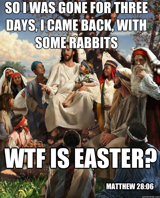 So i was gone for three days, I came back, with some rabbits WTF is easter?  Matthew 28:06 - So i was gone for three days, I came back, with some rabbits WTF is easter?  Matthew 28:06  Story Time Jesus